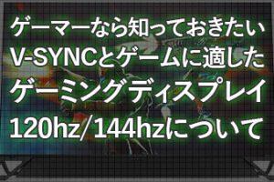 ゲーマーなら知っておきたい!V-SYNCとゲームに適したゲーミングディスプレイ120hz/144hzについて!